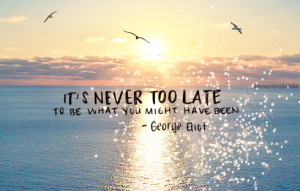 It's never to late..