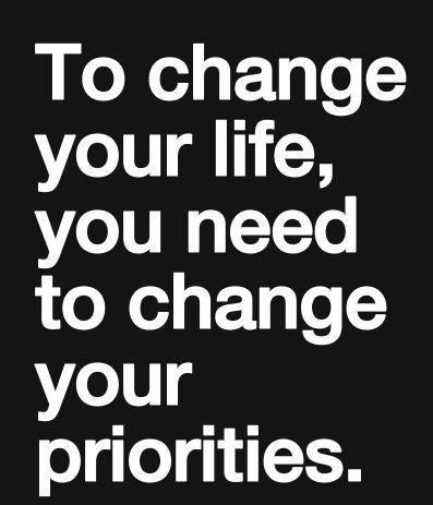 To Change life, change priorities